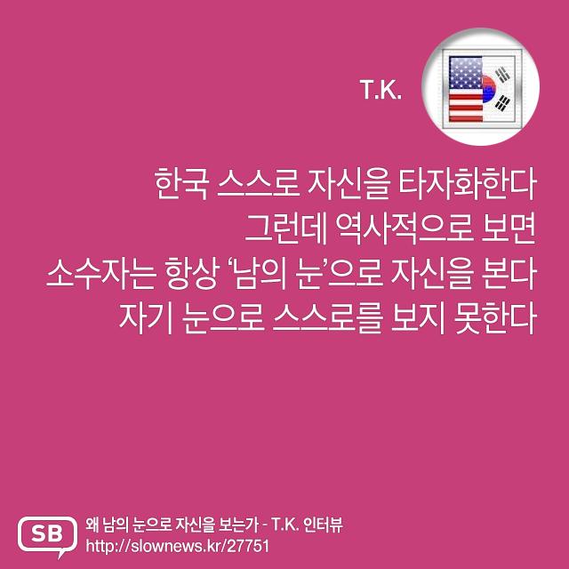 """""""소수자는 항상 남의 눈으로 자신을 본다."""" (T.K.) – 한국 스스로 자신을 타자화한다. 그런데 역사적으로 보면 소수자는 항상 '남의 눈'으로 자신을 본다. 자기 눈으로 스스로를 보지 못한다."""