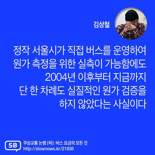 """""""서울시는 2004년 이래 단 한 번도 버스 원가를 검증하지 않았다."""" (김상철) – 정작 서울시가 직접 버스를 운영하여 원가 측정을 위한 실측이 가능함에도 2004년 이후부터 지금까지 단 한 차례도 실질적인 원가 검증을 하지 않았다는 사실이다."""