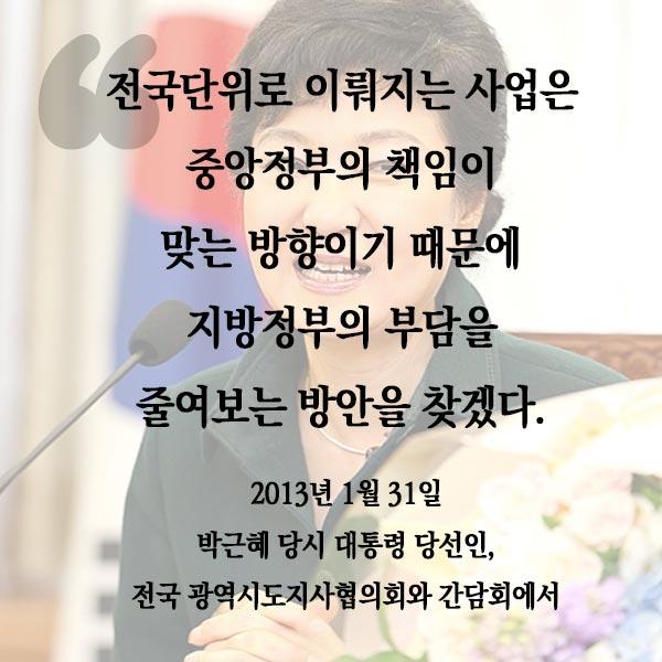 박근혜 대통령 당선인, 전국단위로 이뤄지는 사업은 중앙정부의 책임이 맞는 방향이기 때문에 지방정부의 부담을 줄여보는 방안을 찾겠다.